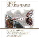 Holy Shakespeare! 101 Scriptures That Appear in Shakespeare's Plays, Poems, and Sonnets, Maisie Sparks