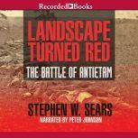 Landscape Turned Red The Battle of Antietam, Stephen W. Sears