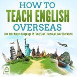 How To Teach English Overseas: Use Your Native Language To Fund Your Travels All Over The World, Grizzly Publishing