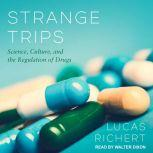 Strange Trips Science, Culture, and the Regulation of Drugs, Lucas Richert