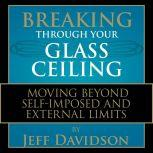 Breaking Through Your Glass Ceiling Moving Beyond Self-Imposed and External Limits, Jeff Davidson