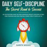 Daily Self-Discipline: The Secret Road to Success Do You Postpone Tasks? No More Unfinished Projects. Discover Cutting-Edge Strategies and Own Your Will Power, Even If you're Lazy AF, Gareth Woods