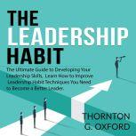 The Leadership Habit: The Ultimate Guide to Developing Your Leadership Skills, Learn How to Improve Leadership Habit Techniques You Need to Become a Better Leader, Thornton G. Oxford