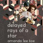 Delayed Rays of a Star A Novel, Amanda Lee Koe