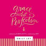 Grace, Not Perfection Embracing Simplicity, Chasing Joy, Emily Ley