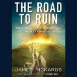 The Road to Ruin The Global Elites' Secret Plan for the Next Financial Crisis, James Rickards