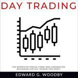 Day Trading The Secrets of Stocks, Forex and Commodities Exchanges for Day Trading for Profit, Edward G. Woodby