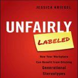 Unfairly Labeled How Your Workplace Can Benefit From Ditching Generational Stereotypes, Jessica Kriegel