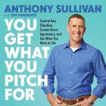 You Get What You Pitch For Control Any Situation, Create Fierce Agreement, and Get What You Want In Life, Anthony Sullivan