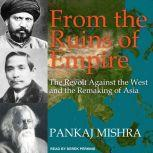 From the Ruins of Empire The Revolt Against the West and the Remaking of Asia, Pankaj Mishra