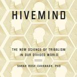 Hivemind The New Science of Tribalism in Our Divided World, Sarah Rose Cavanagh