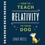 How to Teach Relativity to Your Dog, Chad Orzel