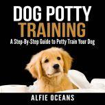Dog Potty Training: A Step-By-Step Guide to Potty Train Your Dog, Alfie Oceans