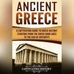 Ancient Greece A Captivating Guide to Greek History Starting from the Greek Dark Ages to the End of Antiquity, Captivating History