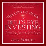 The Little Book of Bull's Eye Investing Finding Value, Generating Absolute Returns, and Controlling Risk in Turbulent Markets, John Mauldin