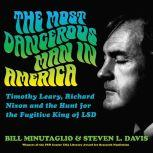 The Most Dangerous Man in America Timothy Leary, Richard Nixon and the Hunt for the Fugitive King of LSD, Bill Minutaglio