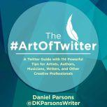 The #ArtOfTwitter A Twitter Guide with 114 Powerful Tips for Artists, Authors, Musicians, Writers, and Other Creative Professionals, Daniel Parsons