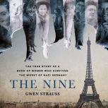 The Nine The True Story of a Band of Women Who Survived the Worst of Nazi Germany, Gwen Strauss