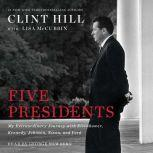 Five Presidents My Extraordinary Journey with Eisenhower, Kennedy, Johnson, Nixon, and Ford, Clint Hill