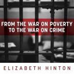 From the War on Poverty to the War on Crime The Making of Mass Incarceration in America, Elizabeth Hinton