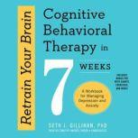 Retrain Your Brain Cognitive Behavioral Therapy in 7 Weeks; A Workbook for Managing Depression and Anxiety, Seth J. Gillihan, PhD