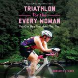 Triathlon for the Every Woman You Can Be a Triathlete. Yes. You., Meredith Atwood