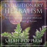 Evolutionary Herbalism Science, Spirituality, and Medicine from the Heart of Nature, Sajah Popham