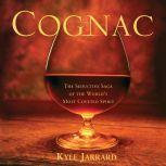 Cognac The Seductive Saga of the World's Most Coveted Spirit, Kyle Jarrard