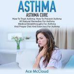 Asthma: Asthma Cure: How To Treat Asthma: How To Prevent Asthma, All Natural Remedies For Asthma, Medical Breakthroughs For Asthma, And Proper Diet And Exercises For Asthma, Ace McCloud