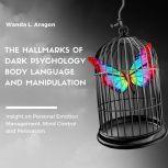 The Hallmarks of Dark Psychology, Body Language, and Manipulation, Wanda L Aragon