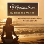 Minimalism Declutter and Live a More Meaningful Life, Rebecca Morres