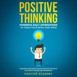 Positive Thinking: Powerful Daily Affirmations to Train Your Body and Mind Program Your Brain Against Negative Thoughts to Attract Success and Abundance, Positive Academy