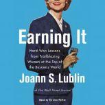 Earning It Hard-Won Lessons from Trailblazing Women at the Top of the Business World, Joann S. Lublin