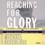 Reaching for Glory Lyndon Johnson's Secret White House Tapes, 1964-1965, Michael R. Beschloss