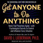 Get Anyone to Do Anything Never Feel Powerless Again--With Psychological Secrets to Control and Influence Every Situation, Dr. David J. Lieberman, Ph.D.