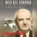 Wild Bill Donovan The Spymaster Who Created the OSS and Modern American Espionage, Douglas Waller