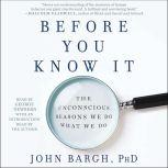 Before You Know It The Unconscious Reasons We Do What We Do, John Bargh