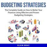 Budgeting Strategies The Complete Guide on How to Better Your Finances Using Effective and Proven Budgeting Strategies, Elvin Bray