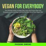 Vegan for Everybody: The Ultimate Guide on Vegan Diet, Learn the Proven Steps and Strategies on How to Begin and Get the Most Out of Your Vegan Diet, Phoebe Owens
