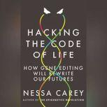 Hacking the Code of Life How Gene Editing Will Rewrite Our Futures, Nessa Carey