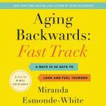 Aging Backwards: Fast Track 6 Ways in 30 Days to Look and Feel Younger, Miranda Esmonde-White