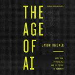 The Age of AI Artificial Intelligence and the Future of Humanity, Jason Thacker