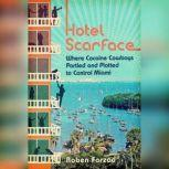 Hotel Scarface Where Cocaine Cowboys Partied and Plotted to Control Miami, Roben Farzad