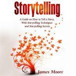 Storytelling A Guide on How to Tell a Story with Storytelling Techniques and Storytelling Secrets, James Moore