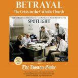 Betrayal: The Crisis in the Catholic Church The findings of the investigation that inspired the major motion picture Spotlight, The Investigative Staff of the Boston Globe