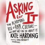 Asking for It The Alarming Rise of Rape Cultureand What We Can Do about It, Kate Harding