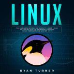 Linux: The Ultimate Beginner's Guide to Learn Linux Operating System, Command Line and Linux Programming Step by Step, Ryan Turner