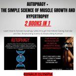 Autophagy + The Simple Science of Muscle Growth and Hypertrophy 2 Books in 1 Learn How to Activate Autophagy Safely through Intermittent Fasting, Exercise and Diet. Bodybuilding Science & Bodybuilding Nutrition, Ronald Olympia