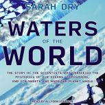 Waters of the World The Story of the Scientists Who Unraveled the Mysteries of Our Oceans, Atmosphere, and Ice Sheets and Made the Planet Whole, Sarah Dry