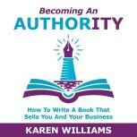 Becoming An Authority How To Write A Book That Sells You And Your Business, Karen Williams